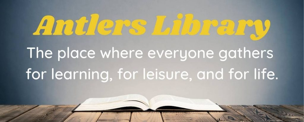 Antlers Library The place where everyone gathers for learning, for leisure, and for life.